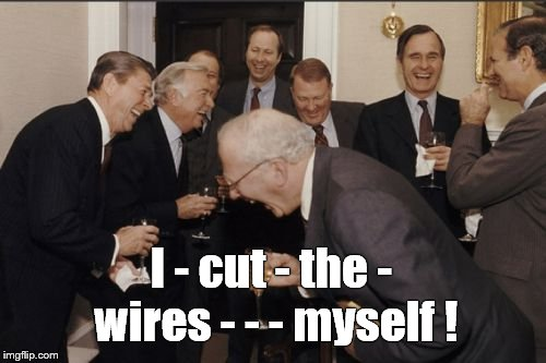 Laughing Men In Suits Meme | I - cut - the - wires - - - myself ! | image tagged in memes,laughing men in suits | made w/ Imgflip meme maker