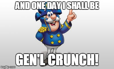 Cap'n Crunch | AND ONE DAY I SHALL BE GEN'L CRUNCH! | image tagged in cap'n crunch | made w/ Imgflip meme maker