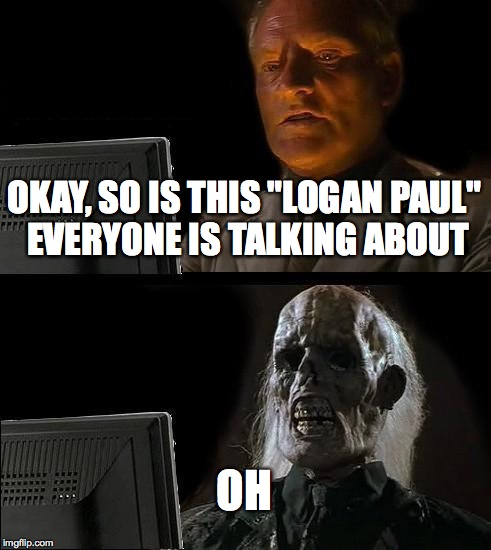 "Ill Just Wait Here Meme | OKAY, SO IS THIS ""LOGAN PAUL"" EVERYONE IS TALKING ABOUT OH 