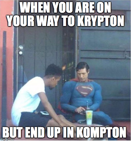 Superman's vacation | WHEN YOU ARE ON YOUR WAY TO KRYPTON BUT END UP IN KOMPTON | image tagged in memes,funny memes,funny,superman,funny picture,dc comics | made w/ Imgflip meme maker