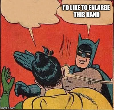 Batman Slapping Robin Meme | I'D LIKE TO ENLARGE THIS HAND | image tagged in memes,batman slapping robin | made w/ Imgflip meme maker