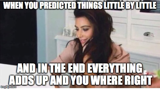 Called it | WHEN YOU PREDICTED THINGS LITTLE BY LITTLE AND IN THE END EVERYTHING ADDS UP AND YOU WHERE RIGHT | image tagged in memes,funny memes,funny,funny picture,prediction | made w/ Imgflip meme maker