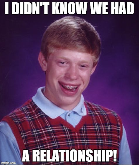 Bad Luck Brian Meme | I DIDN'T KNOW WE HAD A RELATIONSHIP! | image tagged in memes,bad luck brian | made w/ Imgflip meme maker