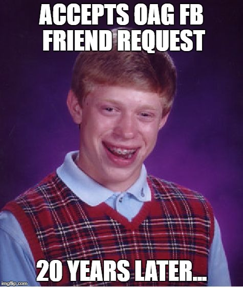 Bad Luck Brian Meme | ACCEPTS OAG FB FRIEND REQUEST 20 YEARS LATER... | image tagged in memes,bad luck brian | made w/ Imgflip meme maker