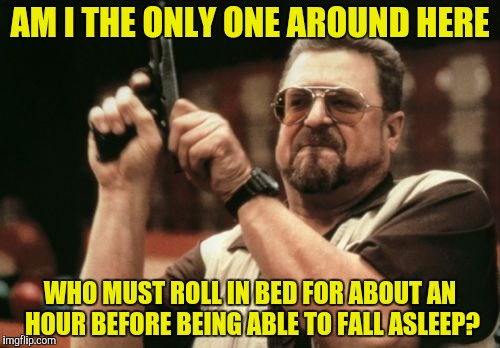 I envy the people who are able to fall asleep within seconds | AM I THE ONLY ONE AROUND HERE WHO MUST ROLL IN BED FOR ABOUT AN HOUR BEFORE BEING ABLE TO FALL ASLEEP? | image tagged in memes,am i the only one around here,powermetalhead,sleep,envy,asleep | made w/ Imgflip meme maker