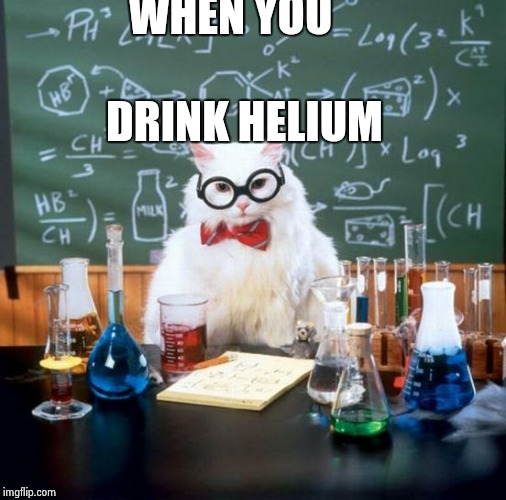 Chemistry Cat Meme | WHEN YOU DRINK HELIUM | image tagged in memes,chemistry cat | made w/ Imgflip meme maker