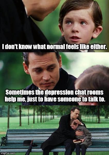 Finding Neverland Meme | I don't know what normal feels like either. Sometimes the depression chat rooms help me, just to have someone to talk to. | image tagged in memes,finding neverland | made w/ Imgflip meme maker