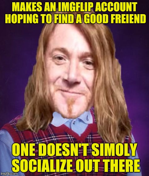 Bad Luck PowerMetalhead | MAKES AN IMGFLIP ACCOUNT HOPING TO FIND A GOOD FREIEND ONE DOESN'T SIMOLY SOCIALIZE OUT THERE | image tagged in bad luck powermetalhead | made w/ Imgflip meme maker