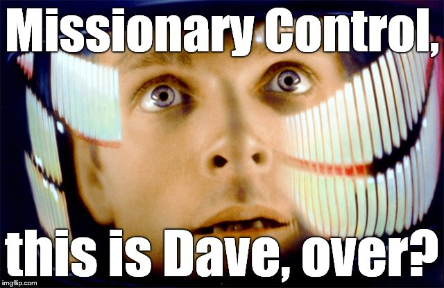 Space Odyssey it's me, Dave | Missionary Control, this is Dave, over? | image tagged in space odyssey it's me,dave | made w/ Imgflip meme maker