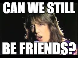 CAN WE STILL BE FRIENDS? | made w/ Imgflip meme maker