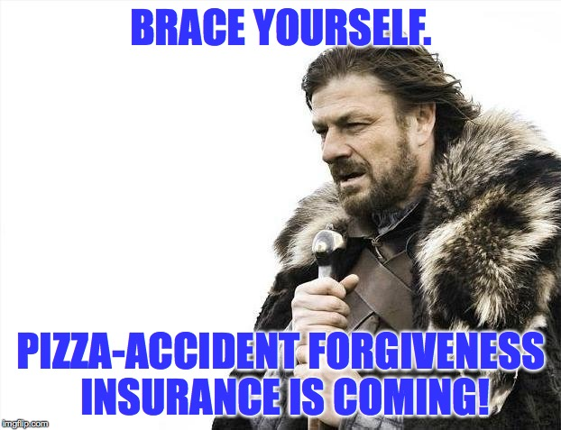Brace Yourselves X is Coming Meme | BRACE YOURSELF. PIZZA-ACCIDENT FORGIVENESS INSURANCE IS COMING! | image tagged in memes,brace yourselves x is coming | made w/ Imgflip meme maker