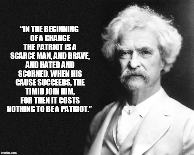 "Mark Twain | ""IN THE BEGINNING OF A CHANGE THE PATRIOT IS A SCARCE MAN, AND BRAVE, AND HATED AND SCORNED. WHEN HIS CAUSE SUCCEEDS, THE TIMID JOIN HIM, FO 