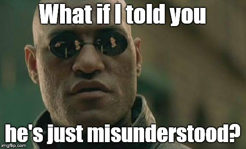 Matrix Morpheus Meme | What if I told you he's just misunderstood? | image tagged in memes,matrix morpheus | made w/ Imgflip meme maker