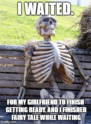 Waiting Skeleton Meme | I WAITED. FOR MY GIRLFRIEND TO FINISH GETTING READY. AND I FINISHED FAIRY TALE WHILE WAITING | image tagged in memes,waiting skeleton | made w/ Imgflip meme maker