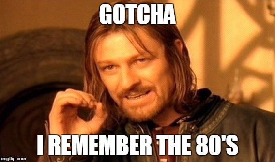 One Does Not Simply Meme | GOTCHA I REMEMBER THE 80'S | image tagged in memes,one does not simply | made w/ Imgflip meme maker