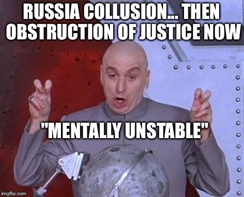 "Dr Evil Laser Meme | RUSSIA COLLUSION... THEN OBSTRUCTION OF JUSTICE NOW ""MENTALLY UNSTABLE"" 