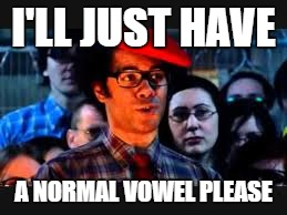 I'LL JUST HAVE A NORMAL VOWEL PLEASE | made w/ Imgflip meme maker