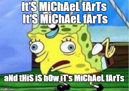 Spongebob mocking the Michael Farts song I made up | It'S MiChAeL fArTs It'S MiChAeL fArTs aNd tHiS iS hOw iT's MiChAeL fArTs | image tagged in memes,mocking spongebob,michael farts | made w/ Imgflip meme maker