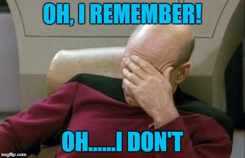 Captain Picard Facepalm Meme | OH, I REMEMBER! OH......I DON'T | image tagged in memes,captain picard facepalm | made w/ Imgflip meme maker