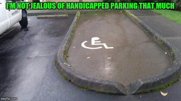 In my opinion, handicapped parking is abused by people not truly handicapped | I'M NOT JEALOUS OF HANDICAPPED PARKING THAT MUCH | image tagged in parking,pipe_picasso,fail | made w/ Imgflip meme maker