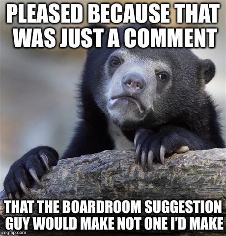 Confession Bear Meme | PLEASED BECAUSE THAT WAS JUST A COMMENT THAT THE BOARDROOM SUGGESTION GUY WOULD MAKE NOT ONE I'D MAKE | image tagged in memes,confession bear | made w/ Imgflip meme maker
