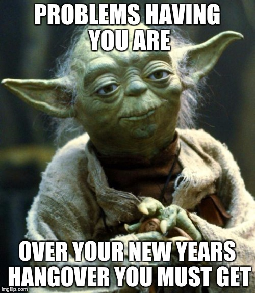 Star Wars Yoda Meme | PROBLEMS HAVING YOU ARE OVER YOUR NEW YEARS HANGOVER YOU MUST GET | image tagged in memes,star wars yoda | made w/ Imgflip meme maker