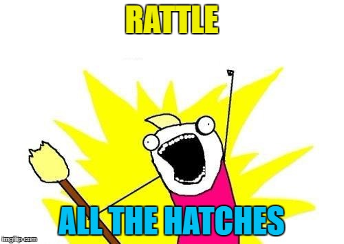 X All The Y Meme | RATTLE ALL THE HATCHES | image tagged in memes,x all the y | made w/ Imgflip meme maker