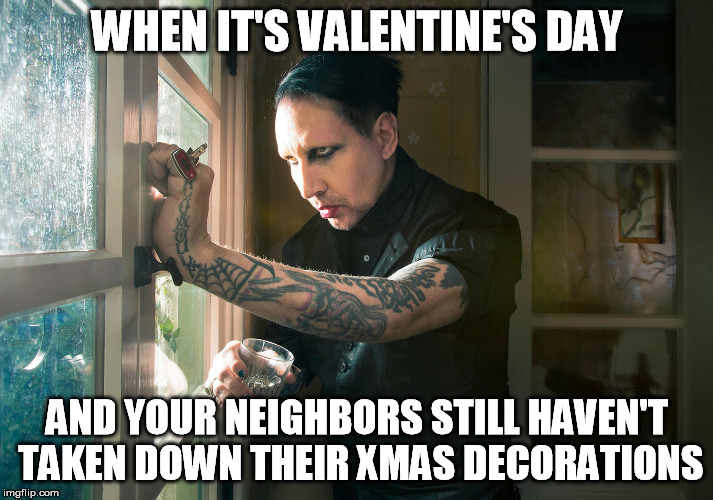WHEN IT'S VALENTINE'S DAY AND YOUR NEIGHBORS STILL HAVEN'T TAKEN DOWN THEIR XMAS DECORATIONS | made w/ Imgflip meme maker