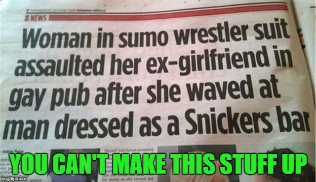 Everyone knows that Snickers satisfies!!! | YOU CAN'T MAKE THIS STUFF UP | image tagged in funny headlines,memes,you're not you when you're hungry,funny,snickers satisfies,snickers | made w/ Imgflip meme maker