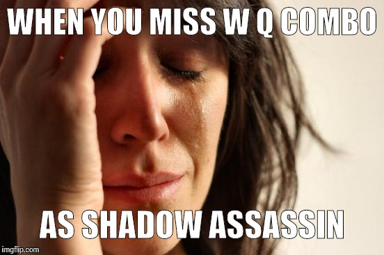 First World Problems Meme | WHEN YOU MISS W Q COMBO AS SHADOW ASSASSIN | image tagged in memes,first world problems | made w/ Imgflip meme maker