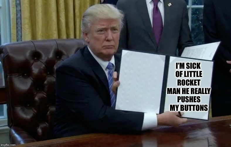 Executive Order Trump | I'M SICK OF LITTLE ROCKET MAN HE REALLY PUSHES MY BUTTONS | image tagged in executive order trump,memes,funny,donald trump | made w/ Imgflip meme maker