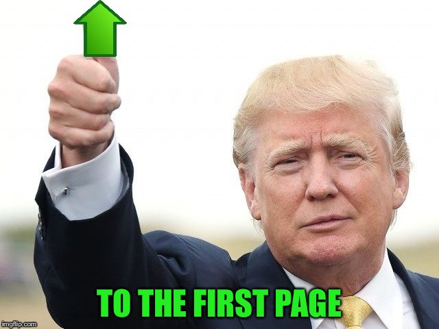 Trump Upvote | TO THE FIRST PAGE | image tagged in trump upvote | made w/ Imgflip meme maker