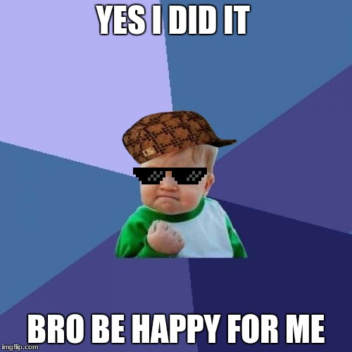 Success Kid Meme | YES I DID IT BRO BE HAPPY FOR ME | image tagged in memes,success kid,scumbag | made w/ Imgflip meme maker
