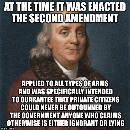 Ben Franklin | AT THE TIME IT WAS ENACTED THE SECOND AMENDMENT APPLIED TO ALL TYPES OF ARMS AND WAS SPECIFICALLY INTENDED TO GUARANTEE THAT PRIVATE CITIZEN | image tagged in ben franklin | made w/ Imgflip meme maker