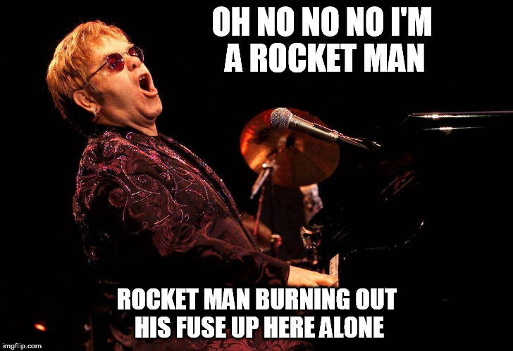 OH NO NO NO I'M A ROCKET MAN ROCKET MAN BURNING OUT HIS FUSE UP HERE ALONE | made w/ Imgflip meme maker