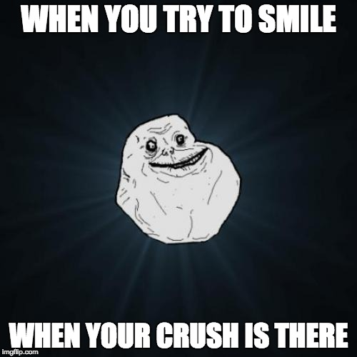 Forever Alone Meme | WHEN YOU TRY TO SMILE WHEN YOUR CRUSH IS THERE | image tagged in memes,forever alone | made w/ Imgflip meme maker