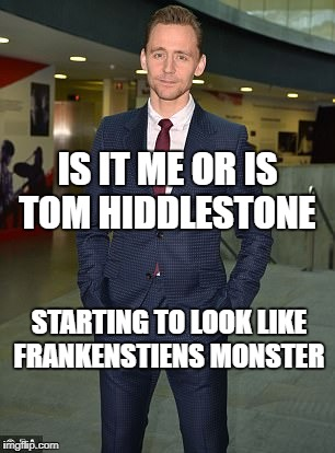 is it me | IS IT ME OR IS TOM HIDDLESTONE STARTING TO LOOK LIKE FRANKENSTIENS MONSTER | image tagged in monster | made w/ Imgflip meme maker