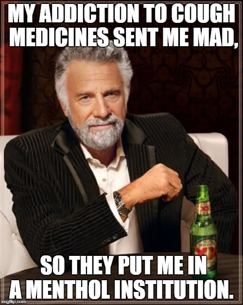 The Most Interesting Man In The World Meme | MY ADDICTION TO COUGH MEDICINES SENT ME MAD, SO THEY PUT ME IN A MENTHOL INSTITUTION. | image tagged in memes,the most interesting man in the world | made w/ Imgflip meme maker