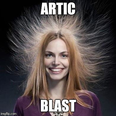 ARTIC BLAST | image tagged in static hair | made w/ Imgflip meme maker