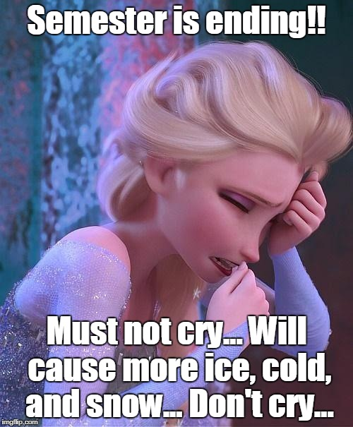 frozen crying | Semester is ending!! Must not cry... Will cause more ice, cold, and snow... Don't cry... | image tagged in frozen crying | made w/ Imgflip meme maker