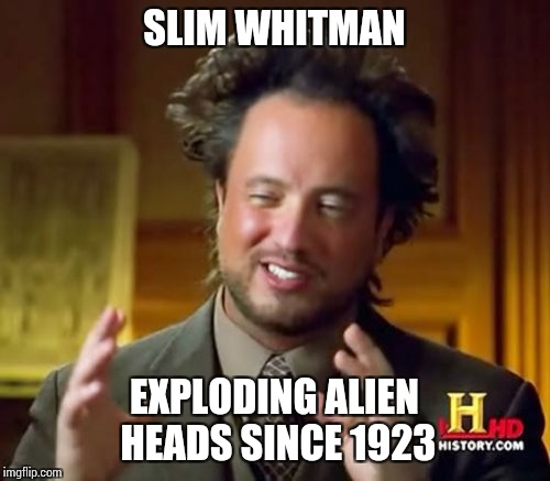 Ancient Aliens Meme | SLIM WHITMAN EXPLODING ALIEN HEADS SINCE 1923 | image tagged in memes,ancient aliens | made w/ Imgflip meme maker