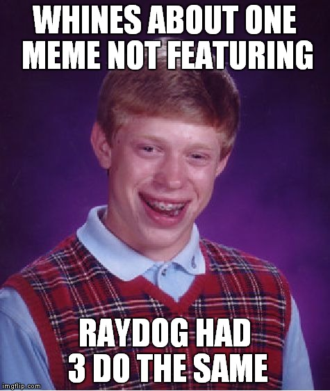 Bad Luck Brian Meme | WHINES ABOUT ONE MEME NOT FEATURING RAYDOG HAD 3 DO THE SAME | image tagged in memes,bad luck brian | made w/ Imgflip meme maker