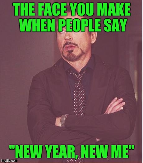 "I'm a little late. But this one has always been good. | THE FACE YOU MAKE WHEN PEOPLE SAY ""NEW YEAR, NEW ME"" 
