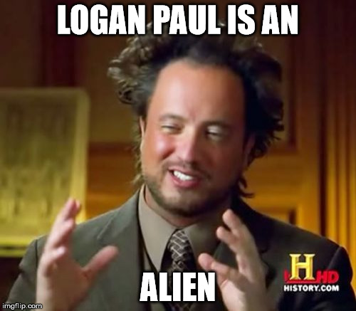 Ancient Aliens Meme | LOGAN PAUL IS AN ALIEN | image tagged in memes,ancient aliens | made w/ Imgflip meme maker