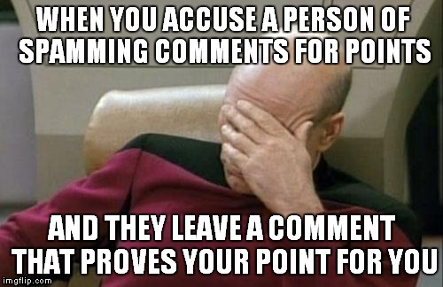 Captain Picard Facepalm Meme | WHEN YOU ACCUSE A PERSON OF SPAMMING COMMENTS FOR POINTS AND THEY LEAVE A COMMENT THAT PROVES YOUR POINT FOR YOU | image tagged in memes,captain picard facepalm | made w/ Imgflip meme maker