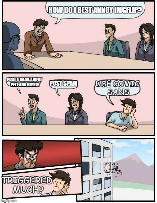 Bored Room Meeting Suggestion | TRIGGERED MUCH? USE COMIC SANS | image tagged in boardroom meeting suggestion,comic sans,memes | made w/ Imgflip meme maker