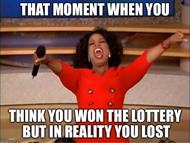 Oprah You Get A Meme | THAT MOMENT WHEN YOU THINK YOU WON THE LOTTERY BUT IN REALITY YOU LOST | image tagged in memes,oprah you get a | made w/ Imgflip meme maker