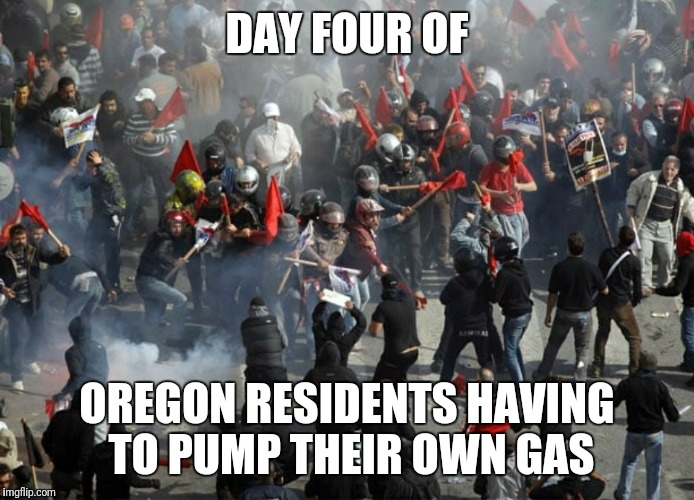 DAY FOUR OF; OREGON RESIDENTS HAVING TO PUMP THEIR OWN GAS | image tagged in oregon,gas | made w/ Imgflip meme maker