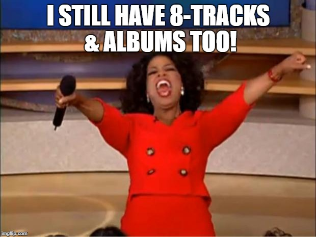Oprah You Get A Meme | I STILL HAVE 8-TRACKS & ALBUMS TOO! | image tagged in memes,oprah you get a | made w/ Imgflip meme maker
