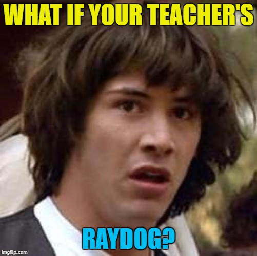 WHAT IF YOUR TEACHER'S RAYDOG? | made w/ Imgflip meme maker